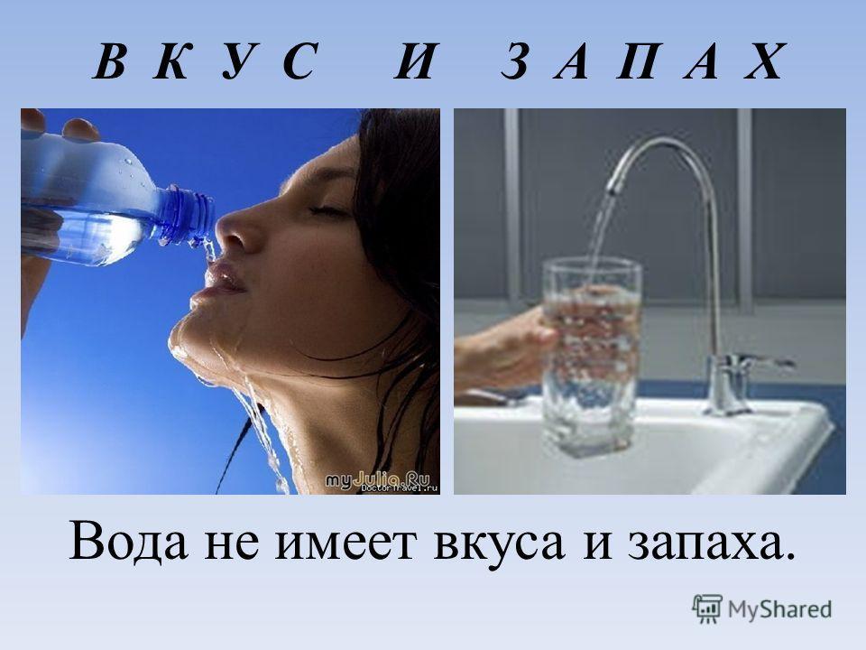 В К У С И З А П А Х Вода не имеет вкуса и запаха.