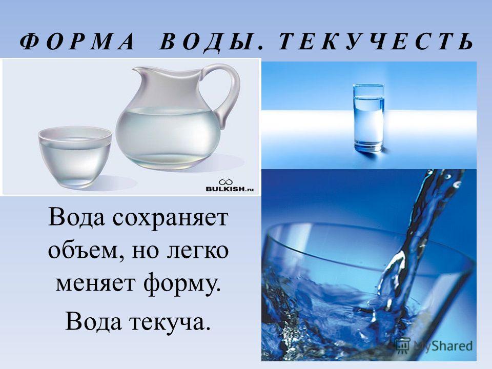 Ф О Р М А В О Д Ы. Т Е К У Ч Е С Т Ь Вода сохраняет объем, но легко меняет форму. Вода текуча.