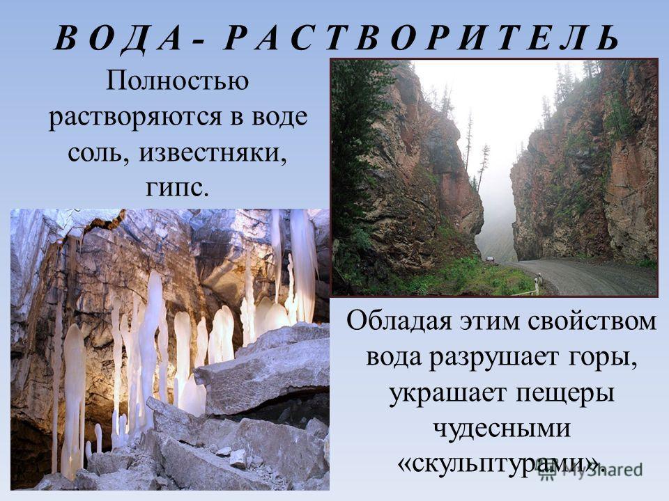 В О Д А - Р А С Т В О Р И Т Е Л Ь Полностью растворяются в воде соль, известняки, гипс. Обладая этим свойством вода разрушает горы, украшает пещеры чудесными «скульптурами».