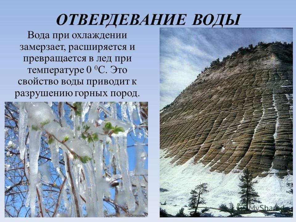 ОТВЕРДЕВАНИЕ ВОДЫ Вода при охлаждении замерзает, расширяется и превращается в лед при температуре 0 0 C. Это свойство воды приводит к разрушению горных пород.