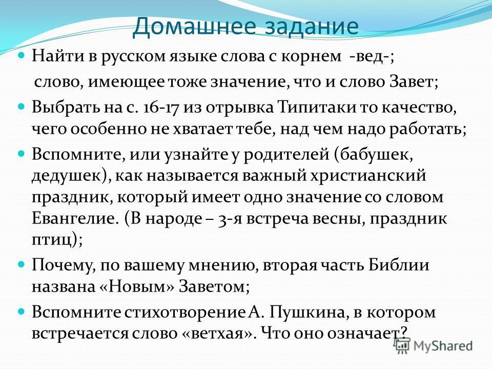 Домашнее задание Найти в русском языке слова с корнем -вед-; слово, имеющее тоже значение, что и слово Завет; Выбрать на с. 16-17 из отрывка Типитаки то качество, чего особенно не хватает тебе, над чем надо работать; Вспомните, или узнайте у родителе
