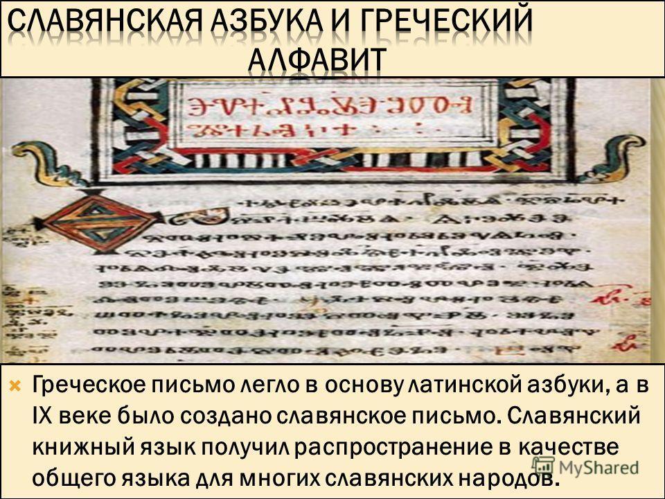 Греческое письмо легло в основу латинской азбуки, а в IX веке было создано славянское письмо. Славянский книжный язык получил распространение в качестве общего языка для многих славянских народов.