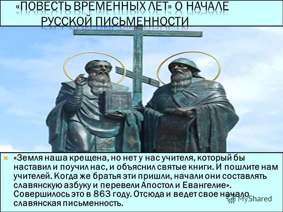 «Земля наша крещена, но нет у нас учителя, который бы наставил и поучил нас, и объяснил святые книги. И пошлите нам учителей. Когда же братья эти пришли, начали они составлять славянскую азбуку и перевели Апостол и Евангелие». Совершилось это в 863 г
