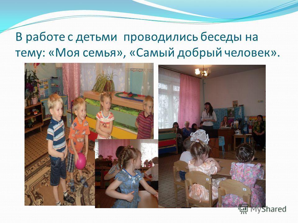 В работе с детьми проводились беседы на тему: «Моя семья», «Самый добрый человек».