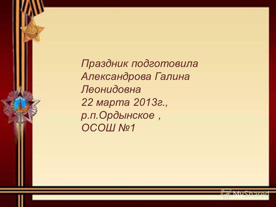 Праздник подготовила Александрова Галина Леонидовна 22 марта 2013г., р.п.Ордынское, ОСОШ 1