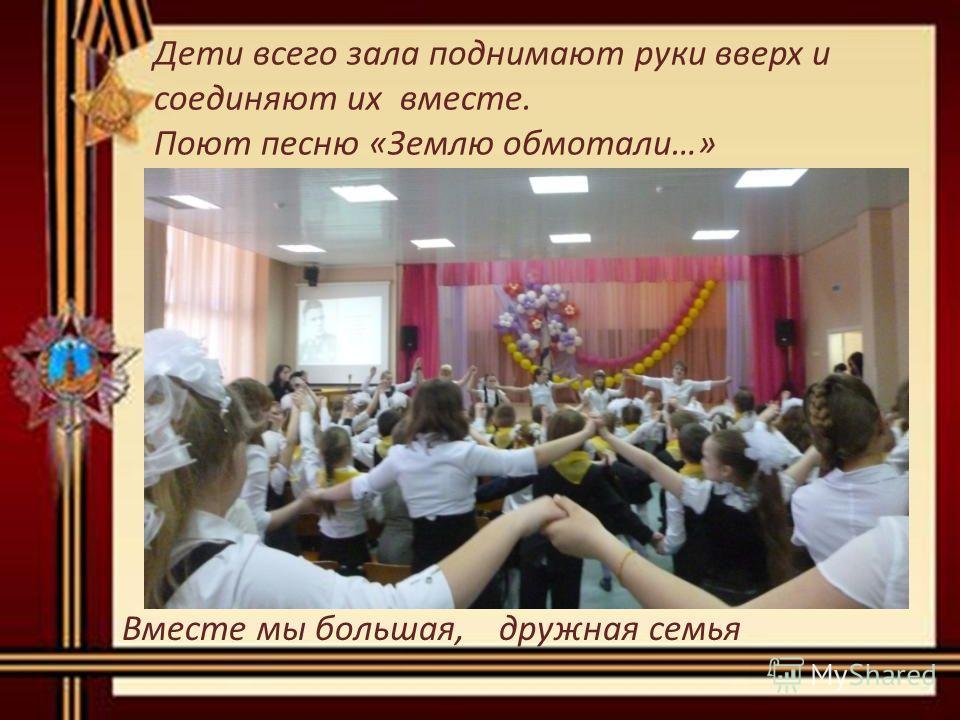 Дети всего зала поднимают руки вверх и соединяют их вместе. Поют песню «Землю обмотали…» Вместе мы большая, дружная семья