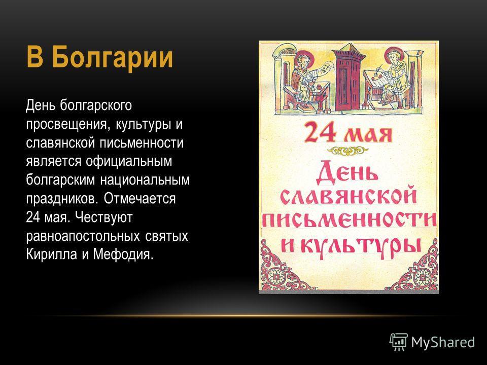 В Болгарии День болгарского просвещения, культуры и славянской письменности является официальным болгарским национальным праздников. Отмечается 24 мая. Чествуют равноапостольных святых Кирилла и Мефодия.
