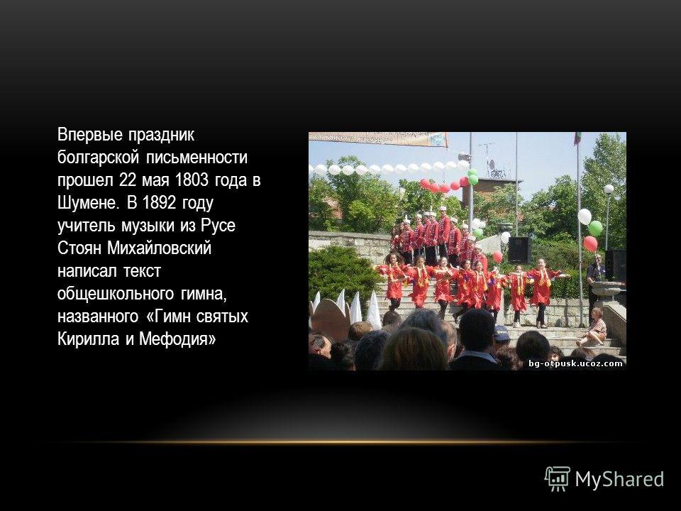 Впервые праздник болгарской письменности прошел 22 мая 1803 года в Шумене. В 1892 году учитель музыки из Русе Стоян Михайловский написал текст общешкольного гимна, названного «Гимн святых Кирилла и Мефодия»