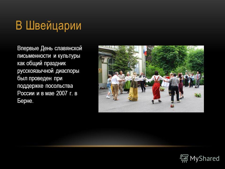 В Швейцарии Впервые День славянской письменности и культуры как общий праздник русскоязычной диаспоры был проведен при поддержке посольства России и в мае 2007 г. в Берне.