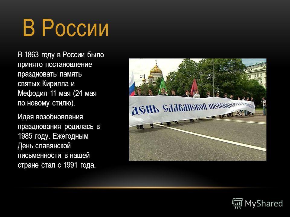 В России В 1863 году в России было принято постановление праздновать память святых Кирилла и Мефодия 11 мая (24 мая по новому стилю). Идея возобновления празднования родилась в 1985 году. Ежегодным День славянской письменности в нашей стране стал с 1
