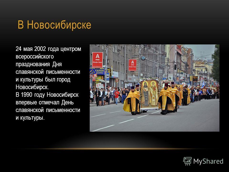 В Новосибирске 24 мая 2002 года центром всероссийского празднования Дня славянской письменности и культуры был город Новосибирск. В 1990 году Новосибирск впервые отмечал День славянской письменности и культуры.