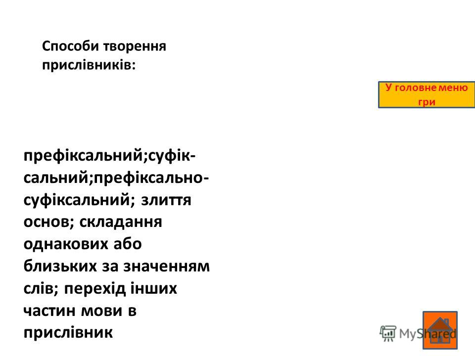 Способи творення прислівників: префіксальний;суфік- сальний;префіксально- суфіксальний; злиття основ; складання однакових або близьких за значенням слів; перехід інших частин мови в прислівник У головне меню гри