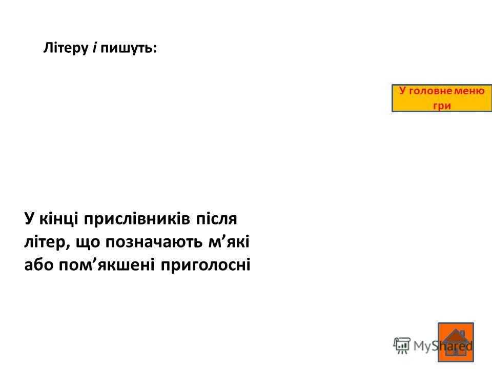 Літеру і пишуть: У кінці прислівників після літер, що позначають мякі або помякшені приголосні У головне меню гри