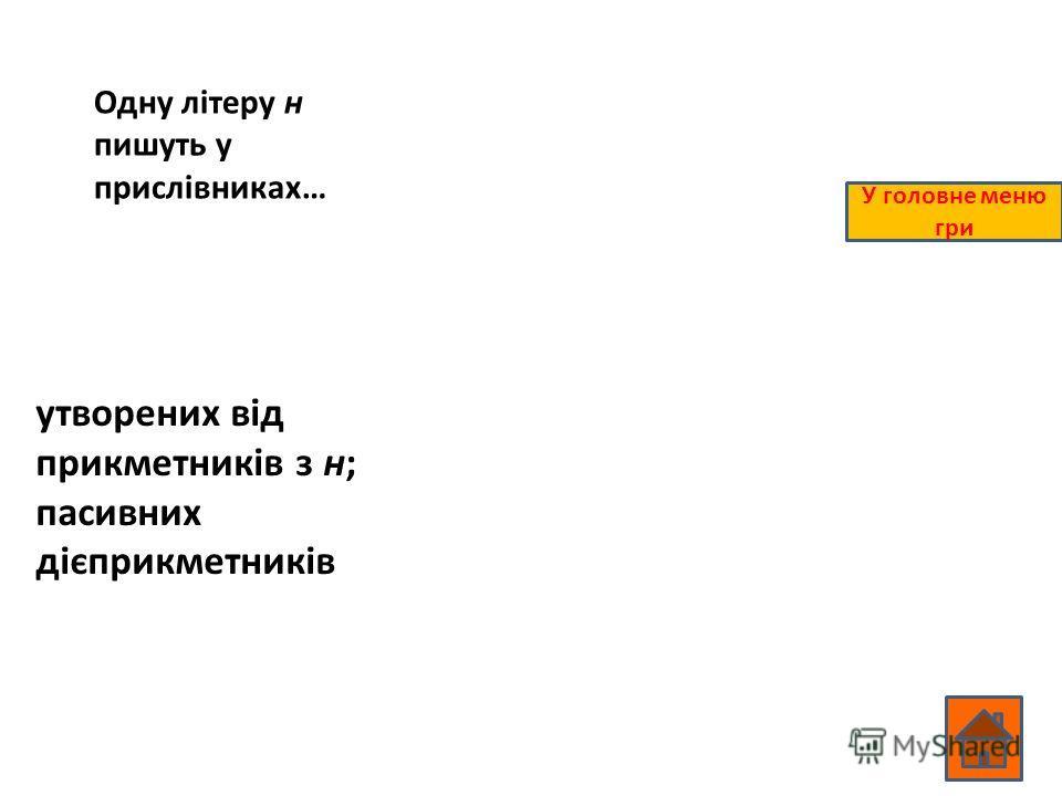 Одну літеру н пишуть у прислівниках… утворених від прикметників з н; пасивних дієприкметників У головне меню гри