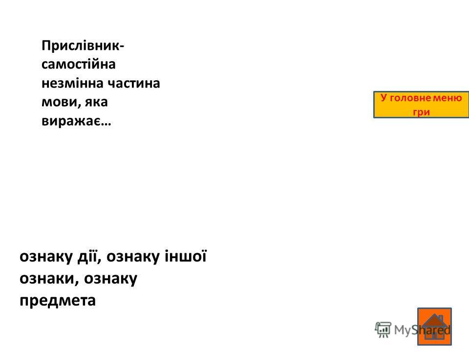 Прислівник- самостійна незмінна частина мови, яка виражає… ознаку дії, ознаку іншої ознаки, ознаку предмета У головне меню гри