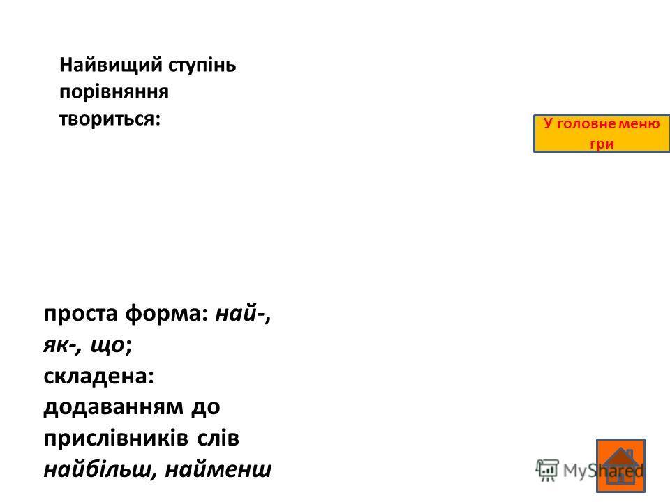 Найвищий ступінь порівняння твориться: проста форма: най-, як-, що; складена: додаванням до прислівників слів найбільш, найменш У головне меню гри