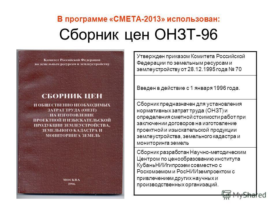 В программе «СМЕТА-2013» использован: Сборник цен ОНЗТ-96 Утвержден приказом Комитета Российской Федерации по земельным ресурсам и землеустройству от 28.12.1995 года 70 Введен в действие с 1 января 1996 года. Сборник предназначен для установления нор