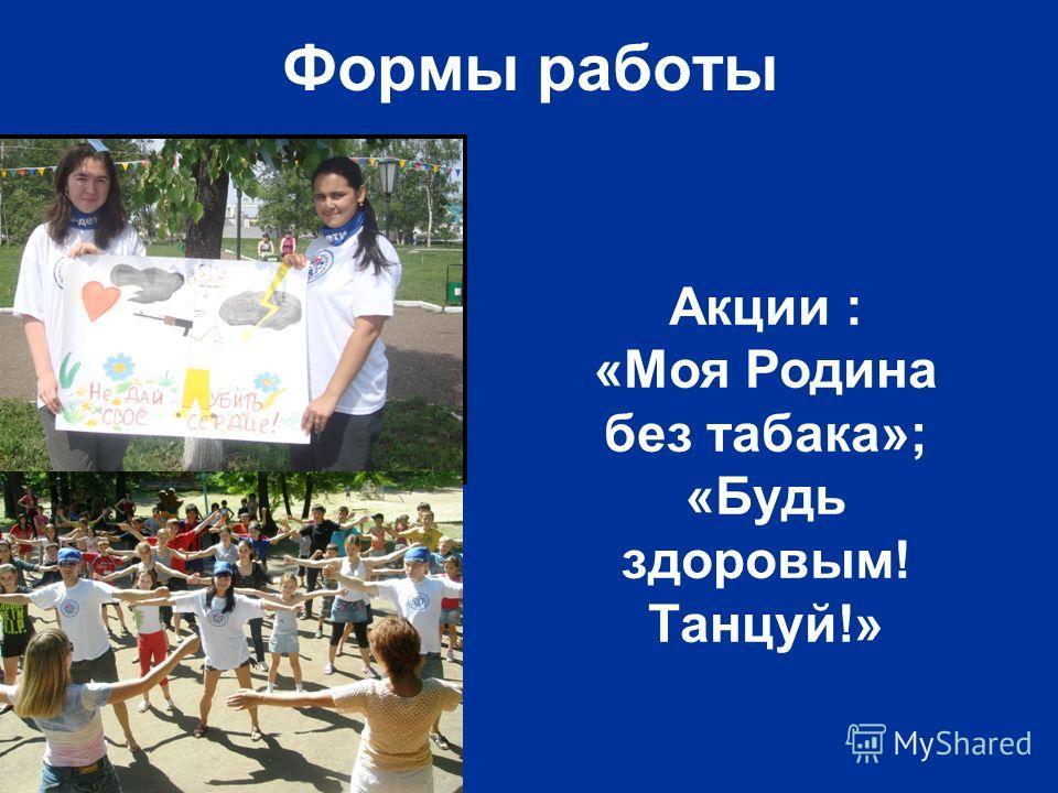 Формы работы Акции : «Моя Родина без табака»; «Будь здоровым! Танцуй!»