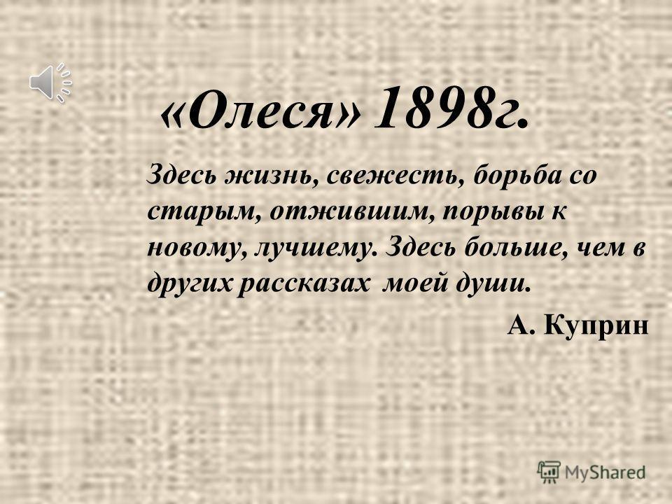 «Олеся» 1898г. Здесь жизнь, свежесть, борьба со старым, отжившим, порывы к новому, лучшему. Здесь больше, чем в других рассказах моей души. А. Куприн
