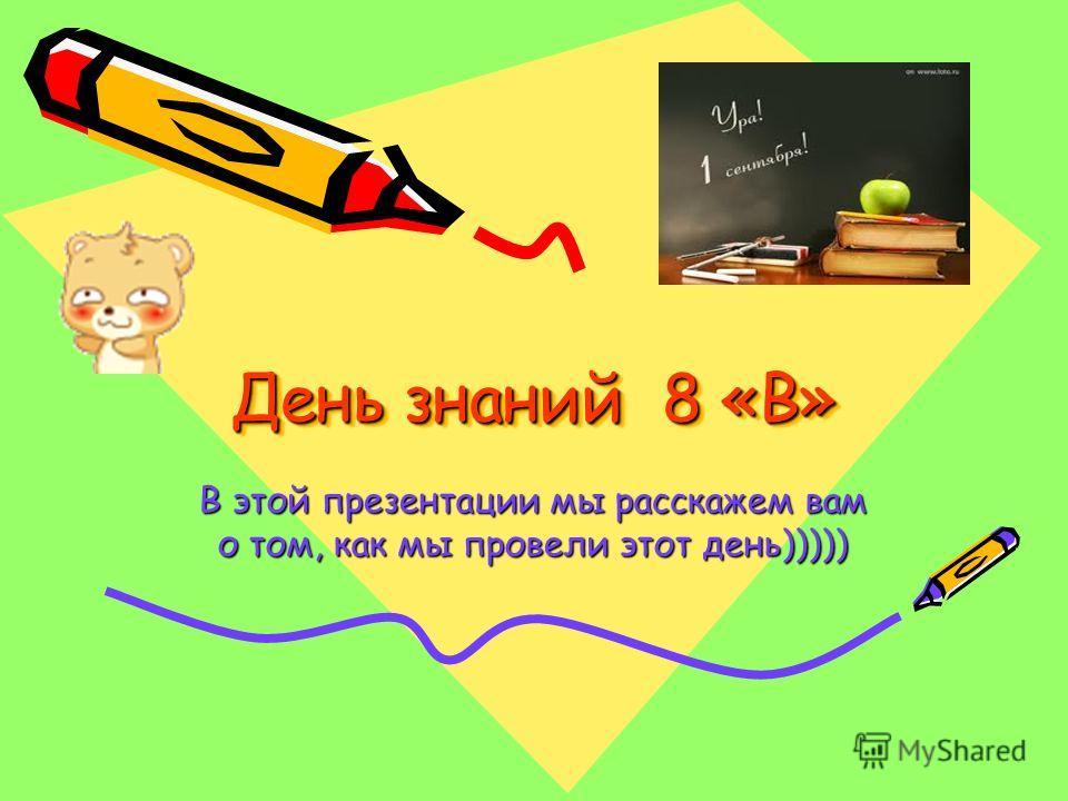 День знаний 8 «В» В этой презентации мы расскажем вам о том, как мы провели этот день)))))