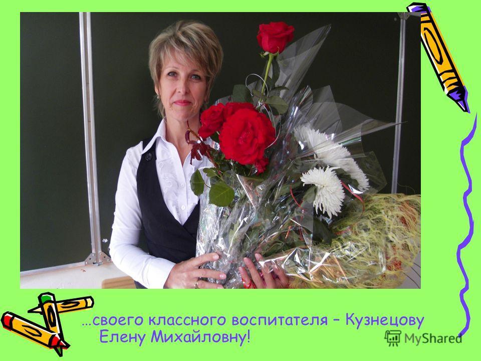 …своего классного воспитателя – Кузнецову Елену Михайловну!