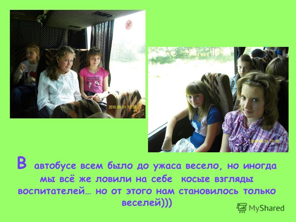 В автобусе всем было до ужаса весело, но иногда мы всё же ловили на себе косые взгляды воспитателей… но от этого нам становилось только веселей)))