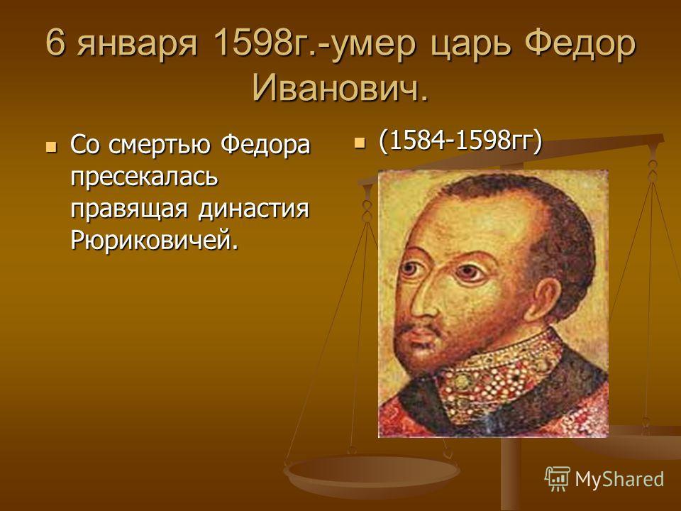 6 января 1598г.-умер царь Федор Иванович. Со смертью Федора пресекалась правящая династия Рюриковичей. Со смертью Федора пресекалась правящая династия Рюриковичей. (1584-1598гг)