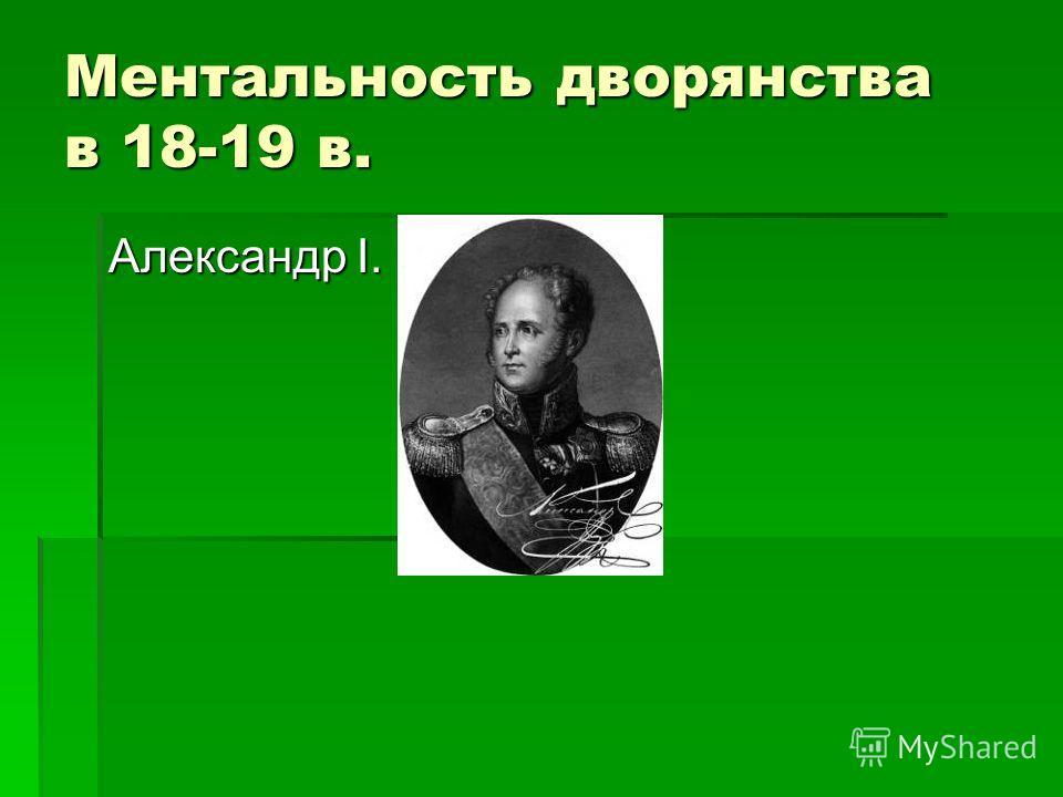 Ментальность дворянства в 18-19 в. Александр I.