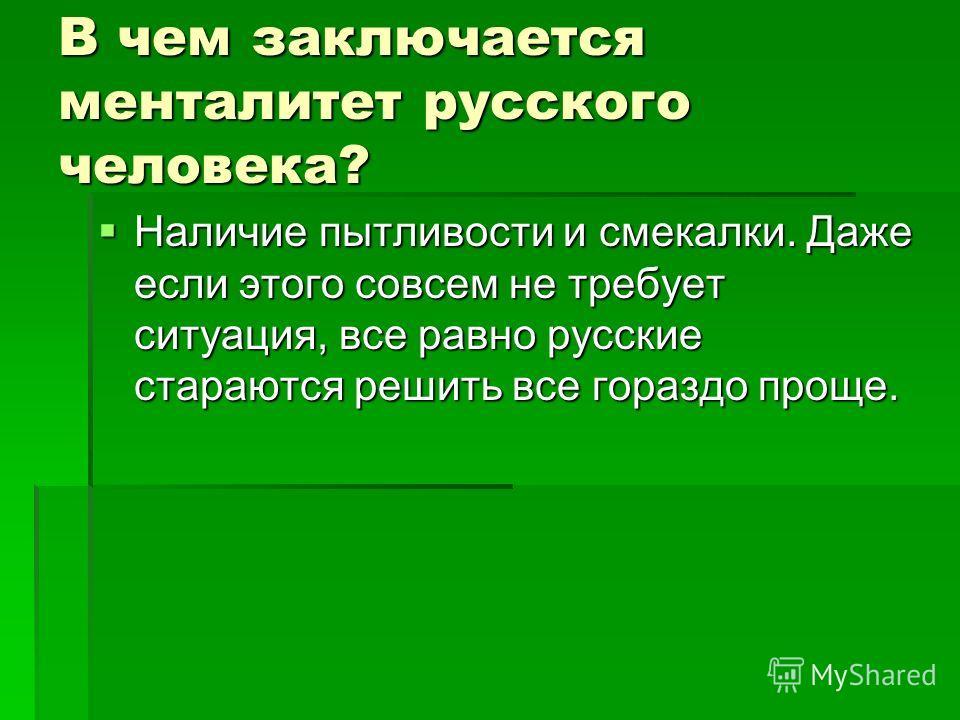 В чем заключается менталитет русского человека? Наличие пытливости и смекалки. Даже если этого совсем не требует ситуация, все равно русские стараются решить все гораздо проще. Наличие пытливости и смекалки. Даже если этого совсем не требует ситуация