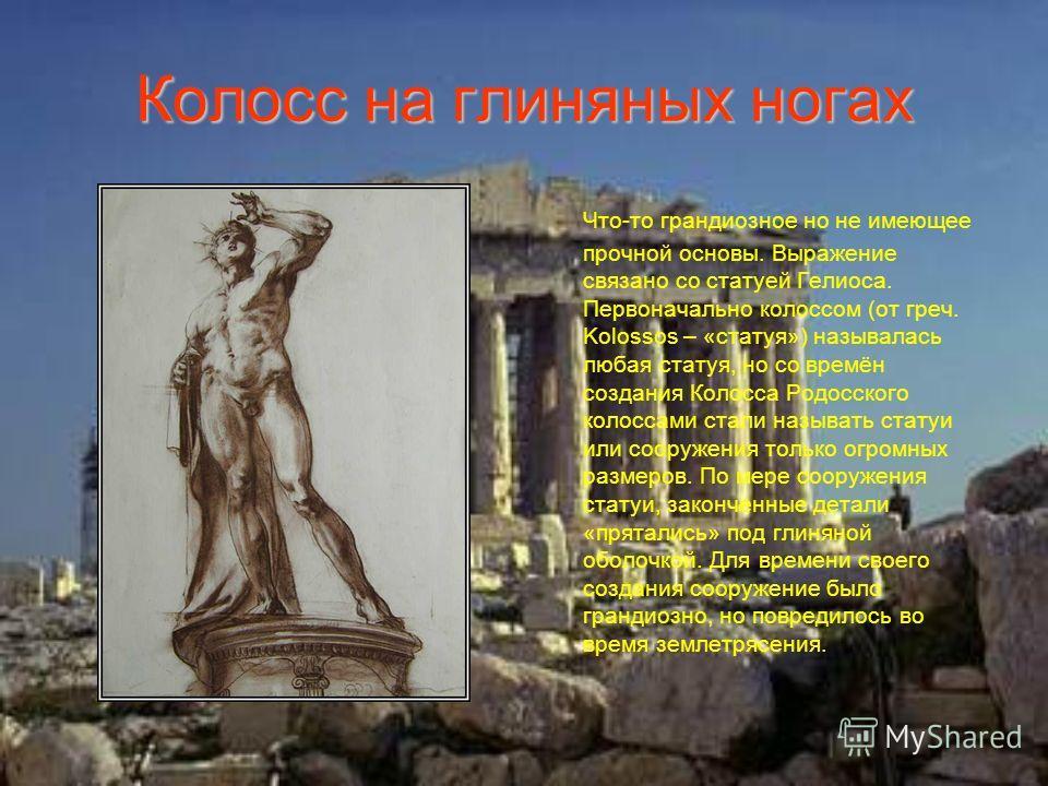 Колосс на глиняных ногах Что-то грандиозное но не имеющее прочной основы. Выражение связано со статуей Гелиоса. Первоначально колоссом (от греч. Kolossos – «статуя») называлась любая статуя, но со времён создания Колосса Родосского колоссами стали на