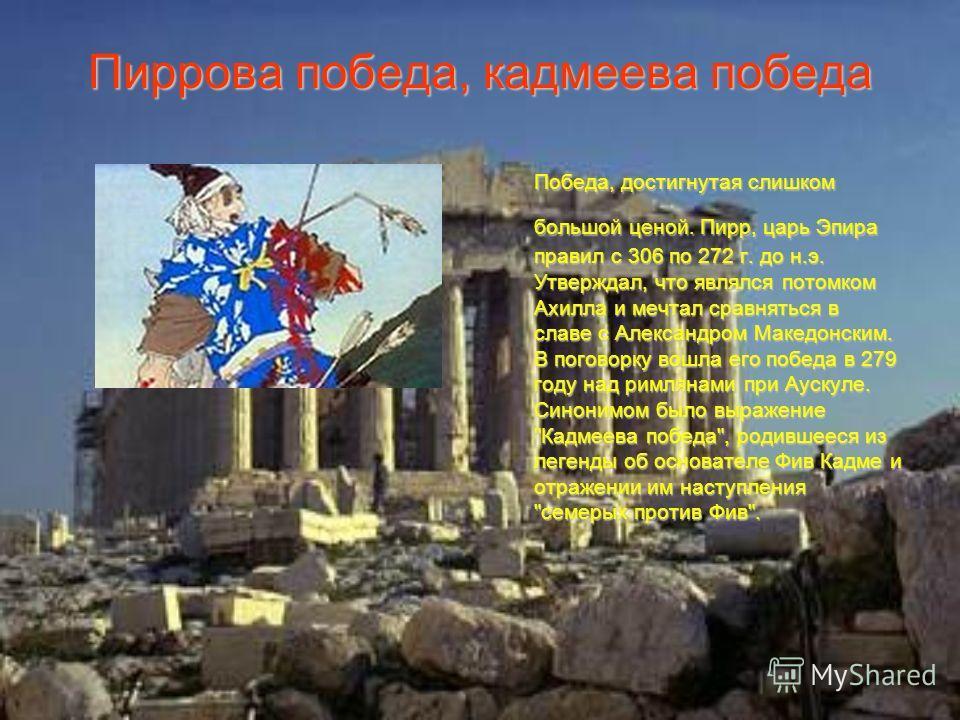 Пиррова победа, кадмеева победа Победа, достигнутая слишком большой ценой. Пирр, царь Эпира правил с 306 по 272 г. до н.э. Утверждал, что являлся потомком Ахилла и мечтал сравняться в славе с Александром Македонским. В поговорку вошла его победа в 27