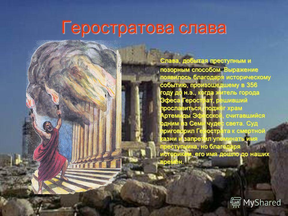 Геростратова слава Слава, добытая преступным и позорным способом. Выражение появилось благодаря историческому событию, произошедшему в 356 году до н.э., когда житель города Эфеса Герострат, решивший прославиться, поджёг храм Артемиды Эфесской, считав