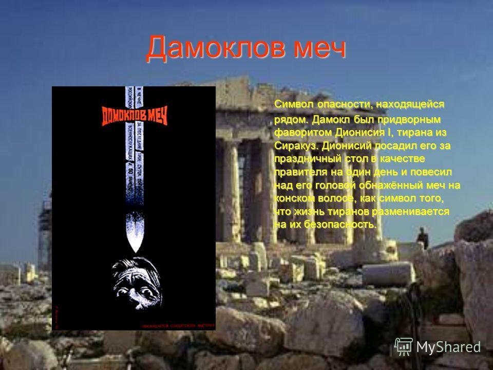 Дамоклов меч Символ опасности, находящейся рядом. Дамокл был придворным фаворитом Дионисия I, тирана из Сиракуз. Дионисий посадил его за праздничный стол в качестве правителя на один день и повесил над его головой обнажённый меч на конском волосе, ка