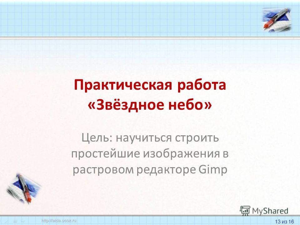 13 из 16 Практическая работа «Звёздное небо» Цель: научиться строить простейшие изображения в растровом редакторе Gimp