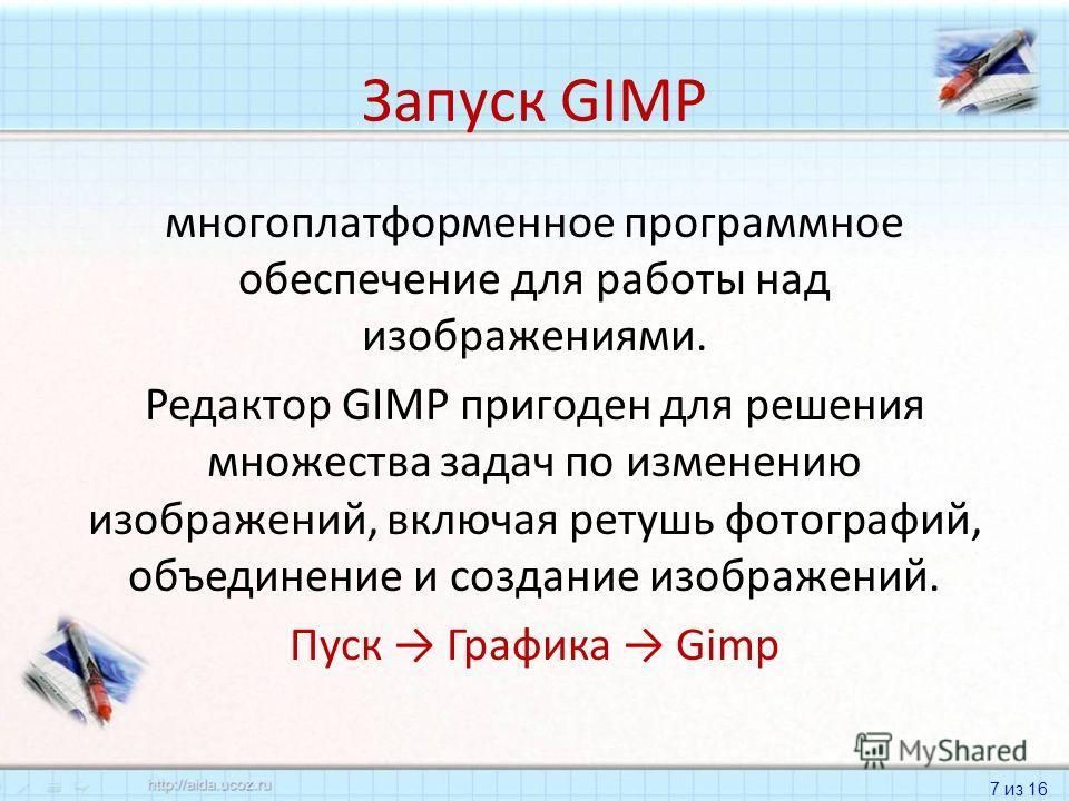 7 из 16 Запуск GIMP многоплатформенное программное обеспечение для работы над изображениями. Редактор GIMP пригоден для решения множества задач по изменению изображений, включая ретушь фотографий, объединение и создание изображений. Пуск Графика Gimp