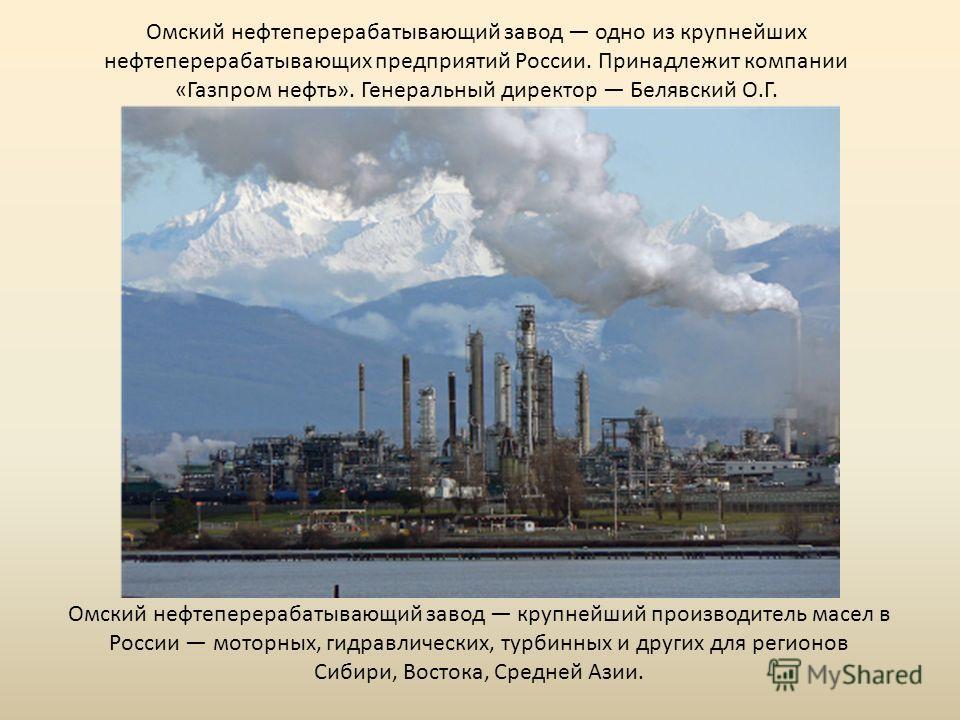 Омский нефтеперерабатывающий завод одно из крупнейших нефтеперерабатывающих предприятий России. Принадлежит компании «Газпром нефть». Генеральный директор Белявский О.Г. Омский нефтеперерабатывающий завод крупнейший производитель масел в России мотор