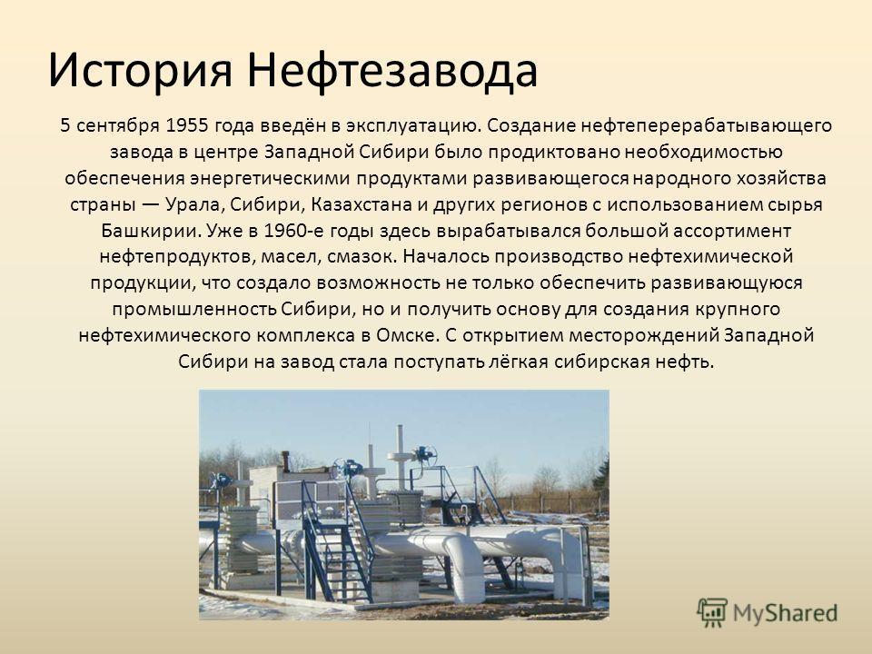 История Нефтезавода 5 сентября 1955 года введён в эксплуатацию. Создание нефтеперерабатывающего завода в центре Западной Сибири было продиктовано необходимостью обеспечения энергетическими продуктами развивающегося народного хозяйства страны Урала, С