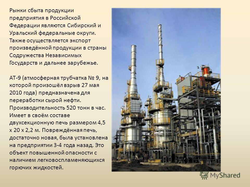 Рынки сбыта продукции предприятия в Российской Федерации являются Сибирский и Уральский федеральные округи. Также осуществляется экспорт произведённой продукции в страны Содружества Независимых Государств и дальнее зарубежье. АТ-9 (атмосферная трубча