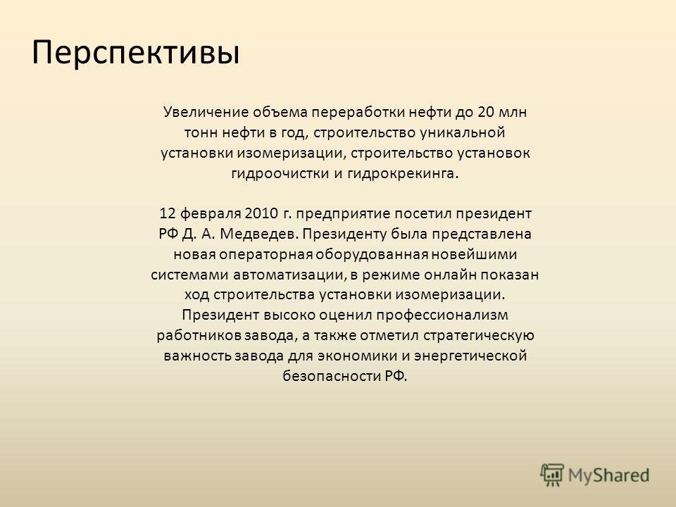 Увеличение объема переработки нефти до 20 млн тонн нефти в год, строительство уникальной установки изомеризации, строительство установок гидроочистки и гидрокрекинга. 12 февраля 2010 г. предприятие посетил президент РФ Д. А. Медведев. Президенту была