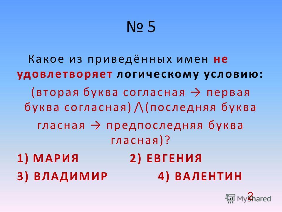 5 Какое из приведённых имен не удовлетворяет логическому условию: (вторая буква согласная первая буква согласная) /\ (последняя буква гласная предпоследняя буква гласная)? 1)МАРИЯ 2) ЕВГЕНИЯ 3) ВЛАДИМИР 4) ВАЛЕНТИН 2