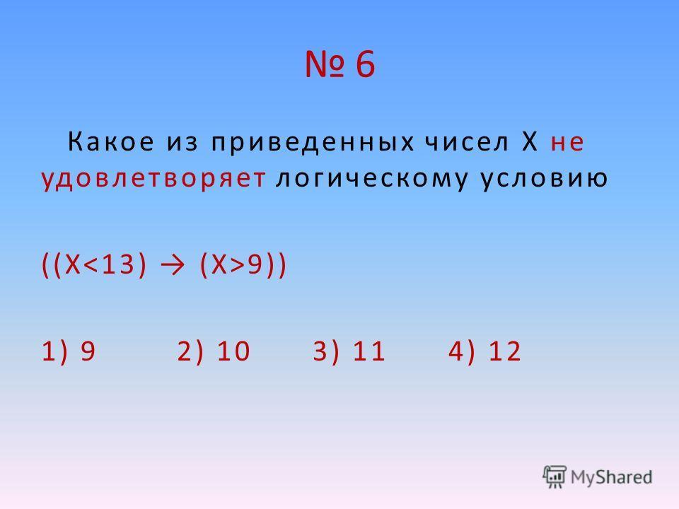 6 Какое из приведенных чисел X не удовлетворяет логическому условию ((Х 9)) 1) 9 2) 10 3) 11 4) 12