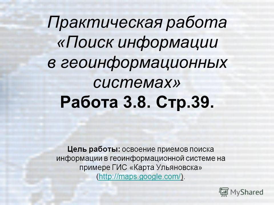 Практическая работа «Поиск информации в геоинформационных системах» Работа 3.8. Стр.39. Цель работы: освоение приемов поиска информации в геоинформационной системе на примере ГИС «Карта Ульяновска» (http://maps.google.com/).http://maps.google.com/