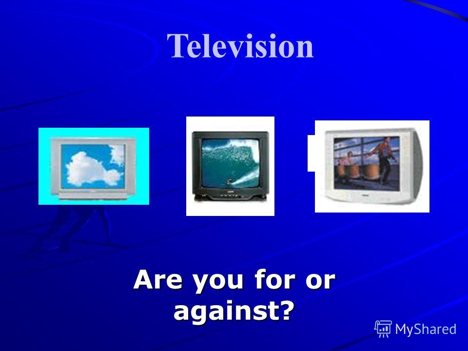 Are you for or against? Television