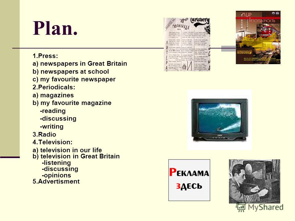 Plan. 1.Press: a) newspapers in Great Britain b) newspapers at school c) my favourite newspaper 2.Periodicals: a) magazines b) my favourite magazine -reading -discussing -writing 3.Radio 4.Television: a) television in our life b) television in Great