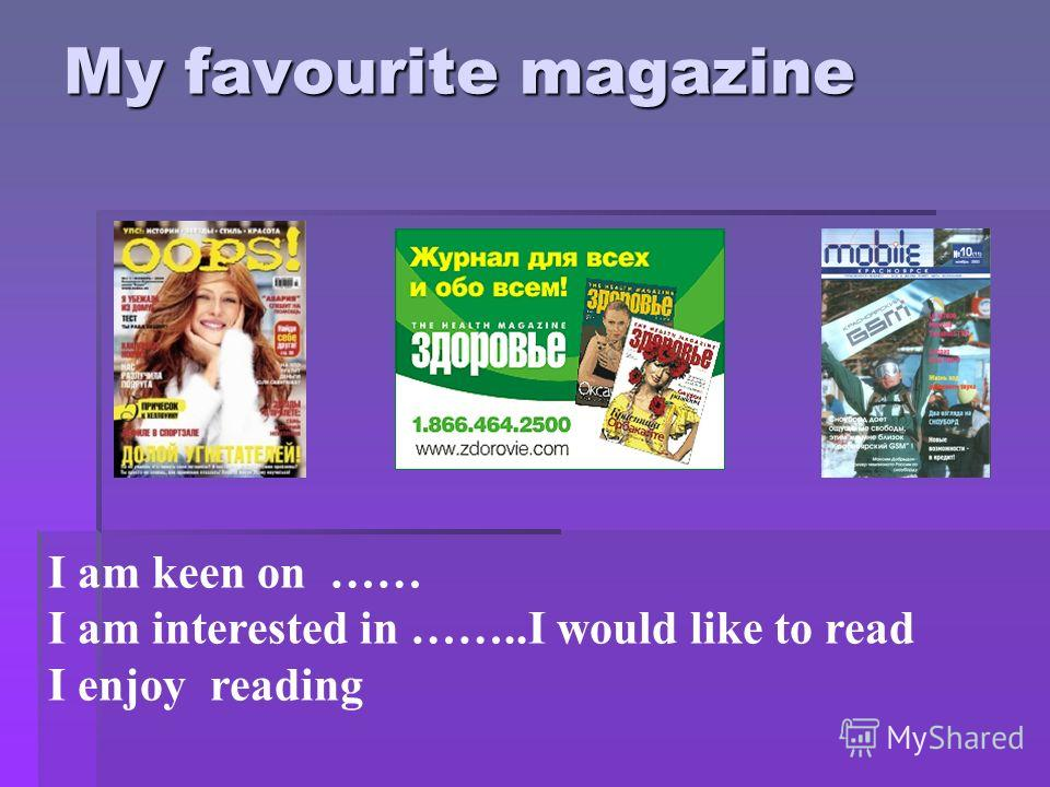 I am keen on …… I am interested in ……..I would like to read I enjoy reading My favourite magazine
