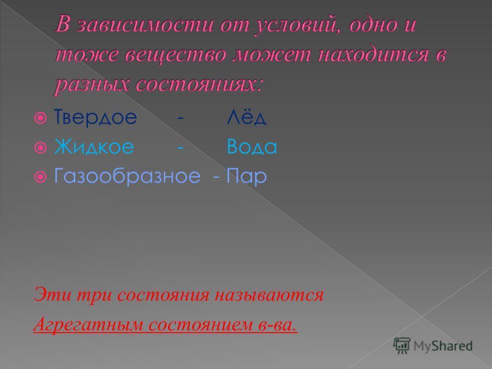 Твердое -Лёд Жидкое -Вода Газообразное - Пар Эти три состояния называются Агрегатным состоянием в-ва.