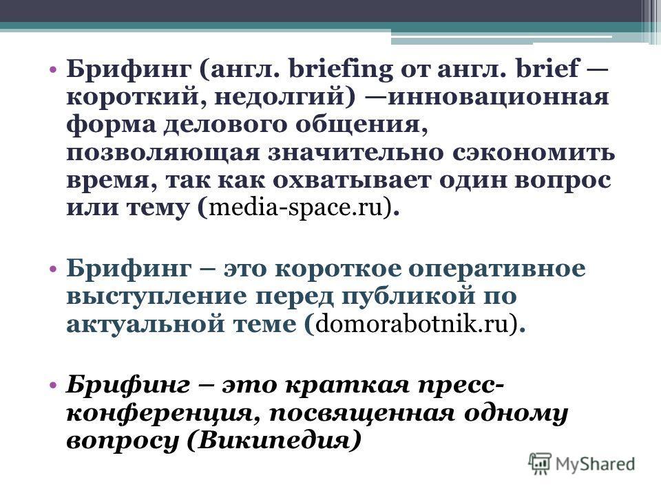 Брифинг (англ. briefing от англ. brief короткий, недолгий) инновационная форма делового общения, позволяющая значительно сэкономить время, так как охватывает один вопрос или тему (media-space.ru). Брифинг – это короткое оперативное выступление перед