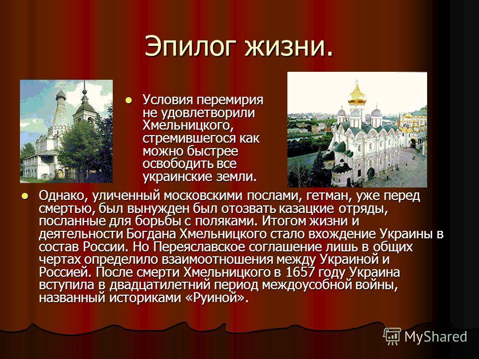 Эпилог жизни. Условия перемирия не удовлетворили Хмельницкого, стремившегося как можно быстрее освободить все украинские земли. Условия перемирия не удовлетворили Хмельницкого, стремившегося как можно быстрее освободить все украинские земли. Однако,