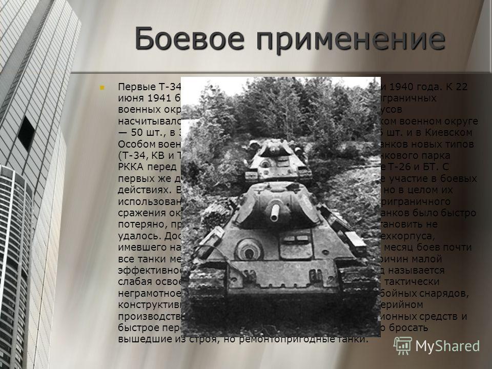 Боевое применение Первые Т-34 стали поступать в войска в конце осени 1940 года. К 22 июня 1941 было выпущено 1 066 танков Т-34, в приграничных военных округах в составе механизированных корпусов насчитывалось 967 Т-34 (в том числе в Прибалтийском вое