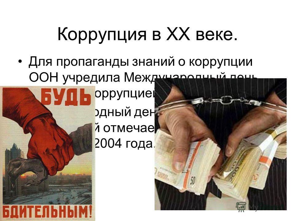 Коррупция в ХХ веке. Для пропаганды знаний о коррупции ООН учредила Международный день борьбы с коррупцией. Международный день борьбы с коррупцией отмечается 9 декабря, начиная с 2004 года.